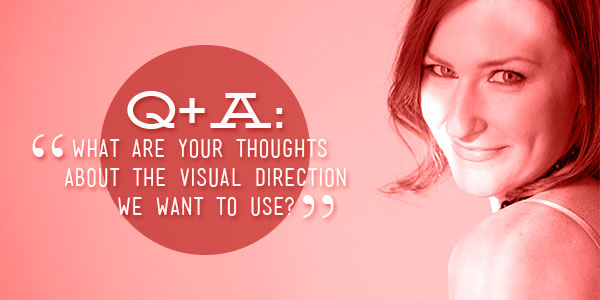 Q+A: What are your thoughts about the visual direction we want to use?